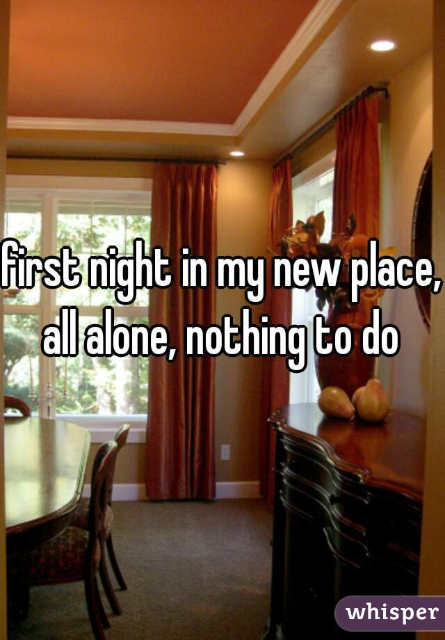 first night in my new place, all alone, nothing to do