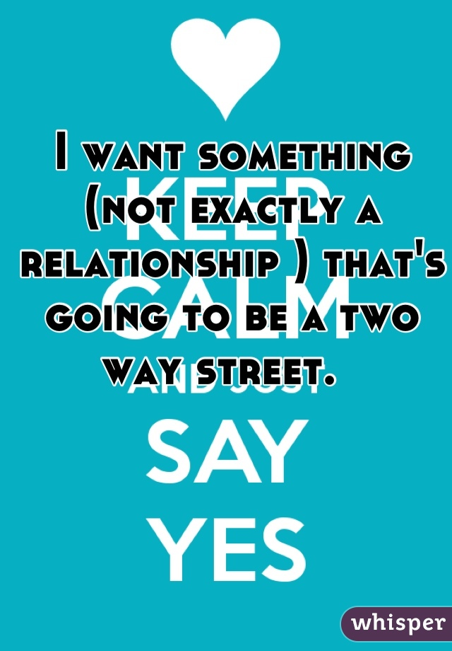 I want something (not exactly a relationship ) that's going to be a two way street.