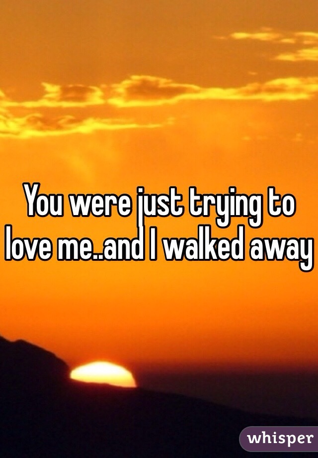 You were just trying to love me..and I walked away