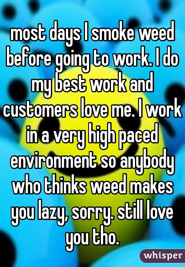 most days I smoke weed before going to work. I do my best work and customers love me. I work in a very high paced environment so anybody who thinks weed makes you lazy, sorry. still love you tho.