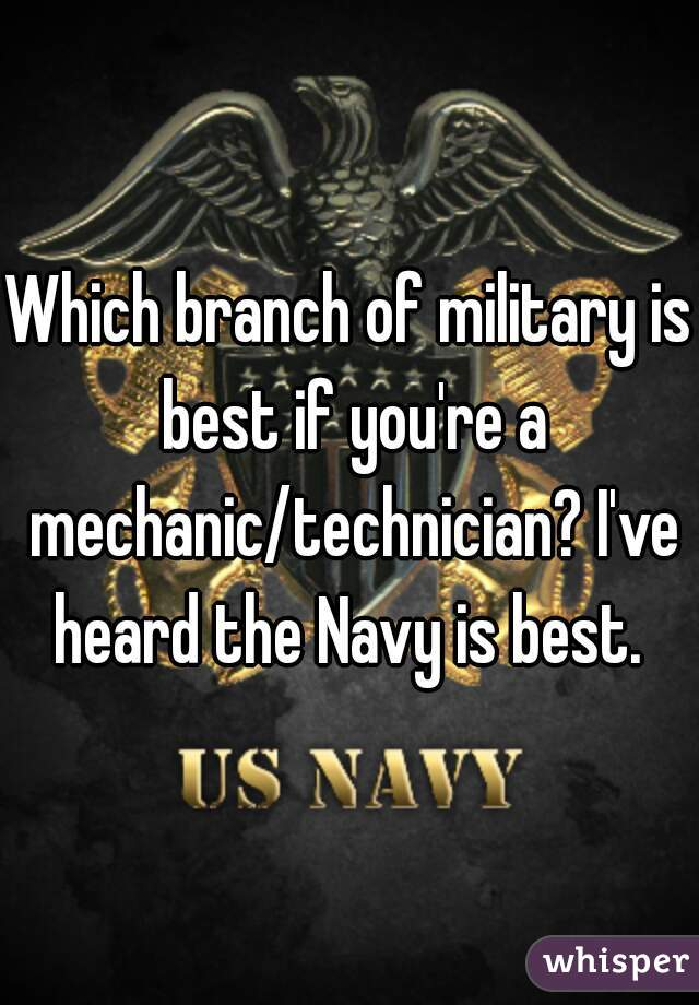 Which branch of military is best if you're a mechanic/technician? I've heard the Navy is best.