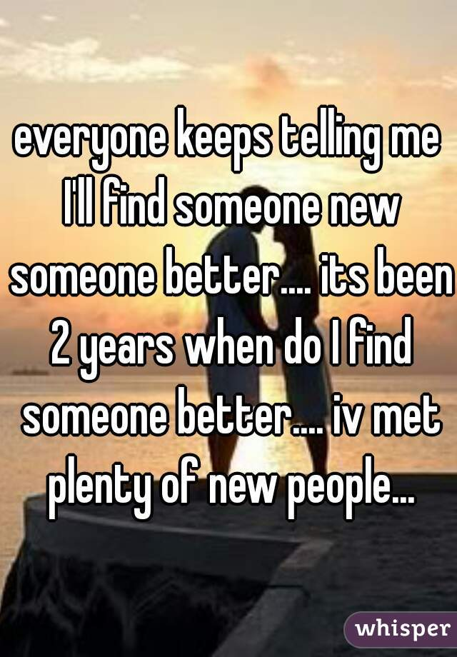 everyone keeps telling me I'll find someone new someone better.... its been 2 years when do I find someone better.... iv met plenty of new people...