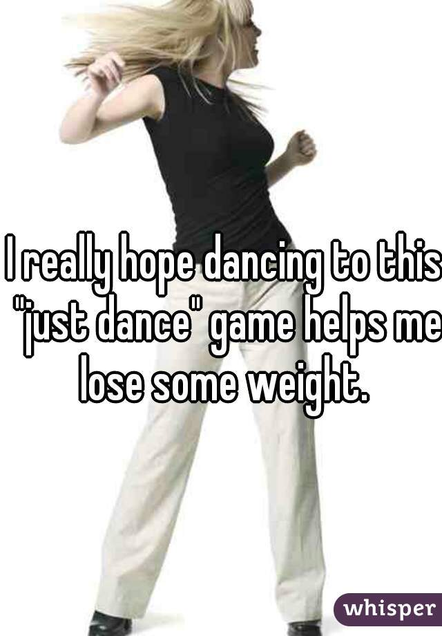 """I really hope dancing to this """"just dance"""" game helps me lose some weight."""