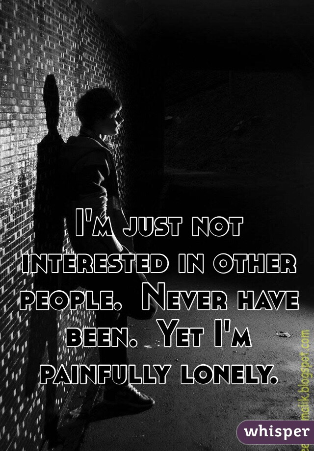I'm just not interested in other people.  Never have been.  Yet I'm painfully lonely.