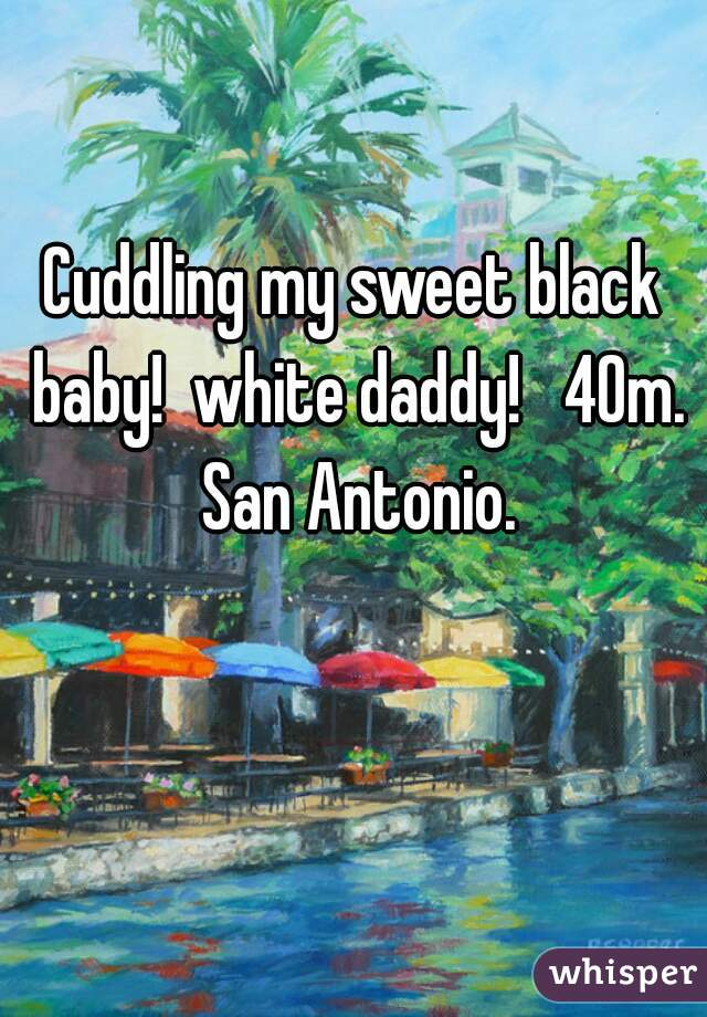 Cuddling my sweet black baby!  white daddy!   40m. San Antonio.