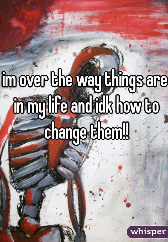 im over the way things are in my life and idk how to change them!!