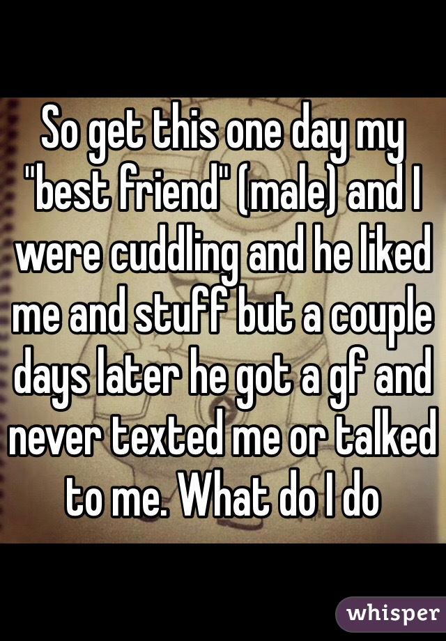"""So get this one day my """"best friend"""" (male) and I were cuddling and he liked me and stuff but a couple days later he got a gf and never texted me or talked to me. What do I do"""
