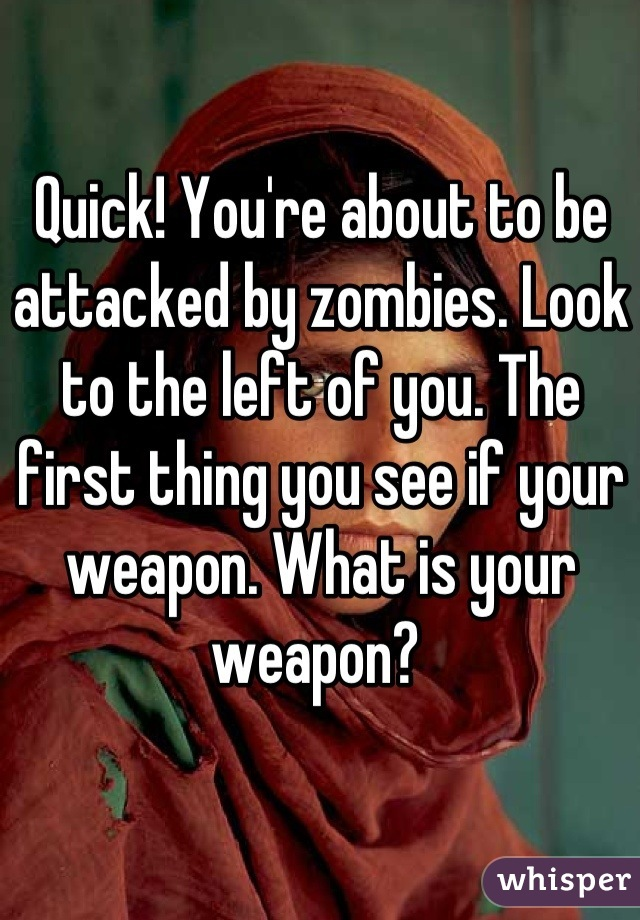 Quick! You're about to be attacked by zombies. Look to the left of you. The first thing you see if your weapon. What is your weapon?