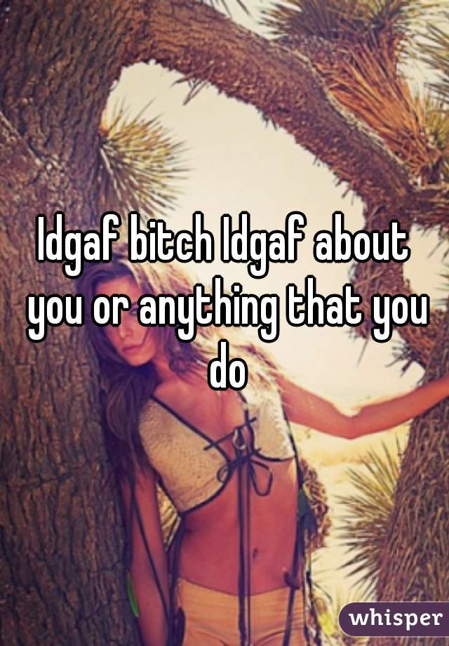 Idgaf bitch Idgaf about you or anything that you do