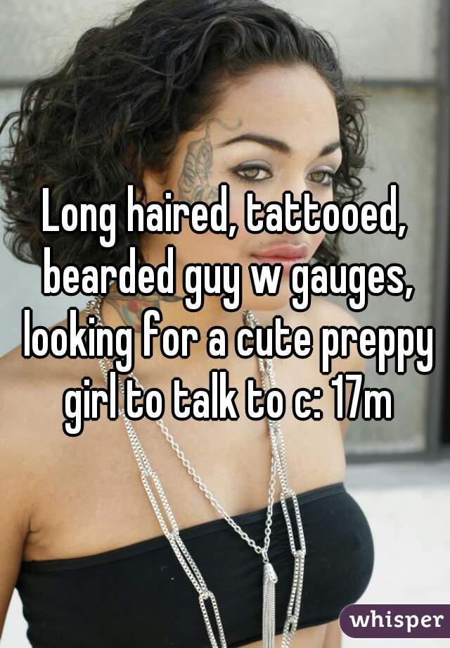 Long haired, tattooed, bearded guy w gauges, looking for a cute preppy girl to talk to c: 17m