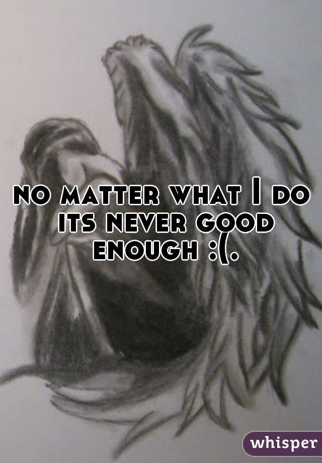 no matter what I do its never good enough :(.