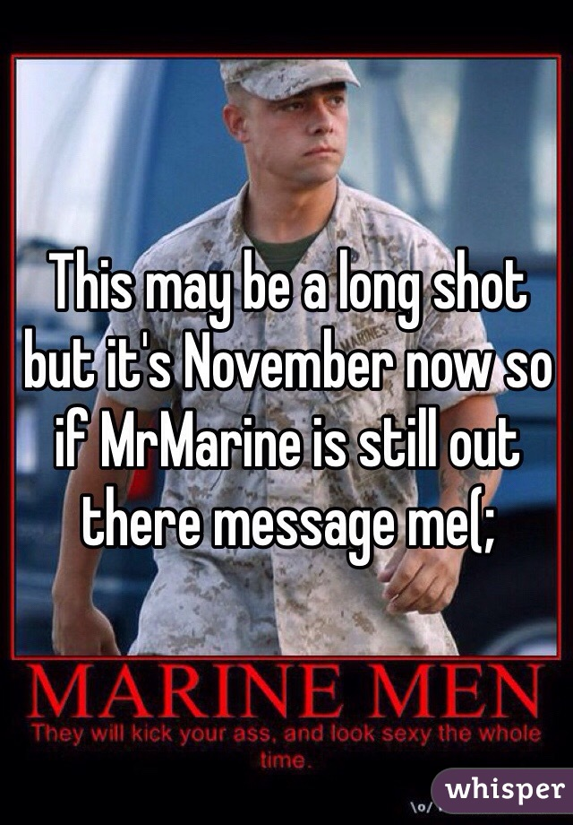 This may be a long shot but it's November now so if MrMarine is still out there message me(;