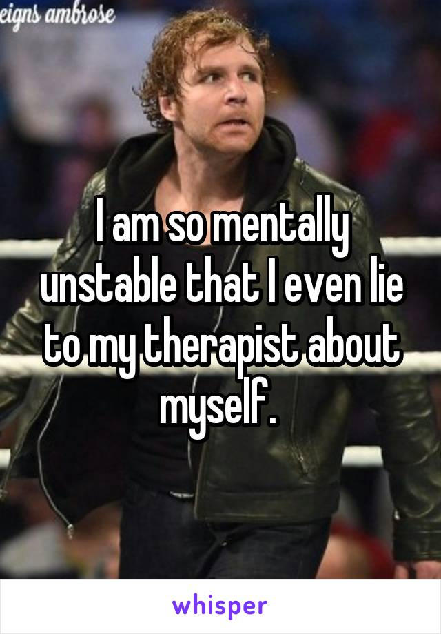 I am so mentally unstable that I even lie to my therapist about myself.