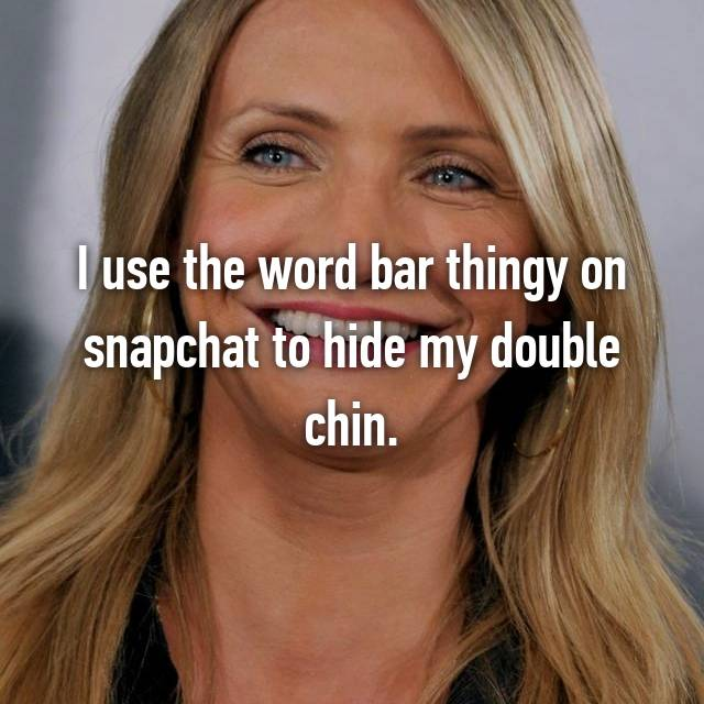 I use the word bar thingy on snapchat to hide my double chin.