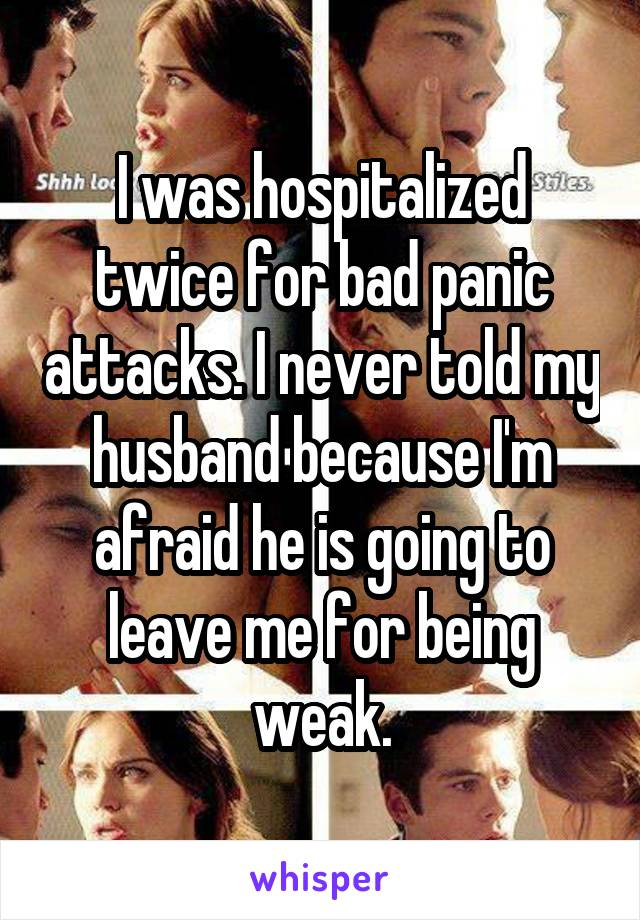 I was hospitalized twice for bad panic attacks. I never told my husband because I'm afraid he is going to leave me for being weak.