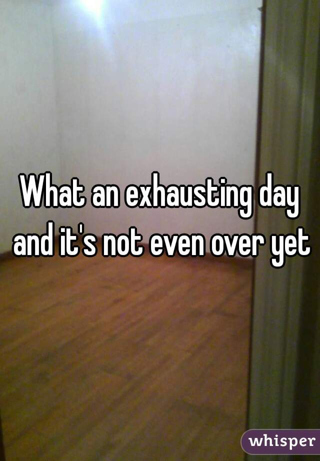 What an exhausting day and it's not even over yet