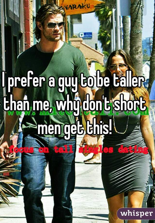 I prefer a guy to be taller than me, why don't short men get this!