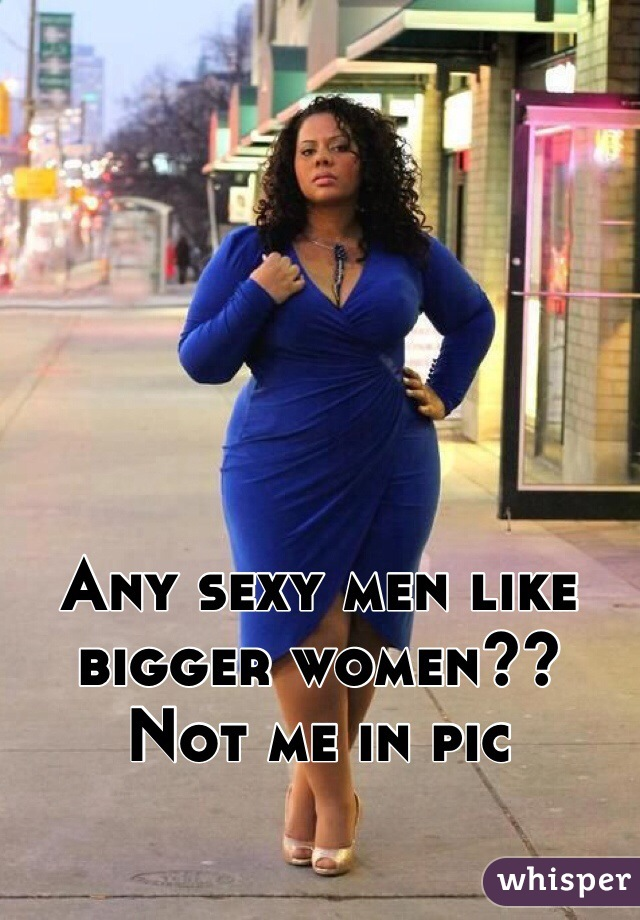Any sexy men like bigger women?? Not me in pic