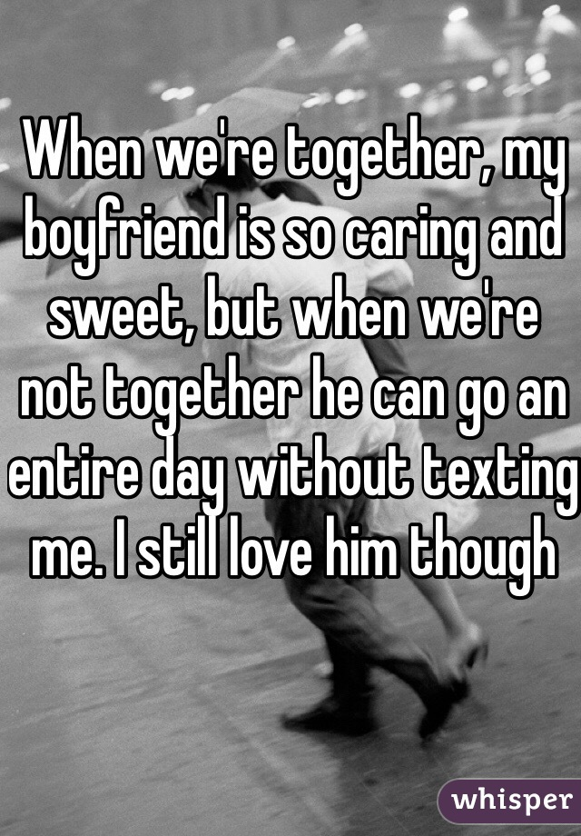 When we're together, my boyfriend is so caring and sweet, but when we're not together he can go an entire day without texting me. I still love him though