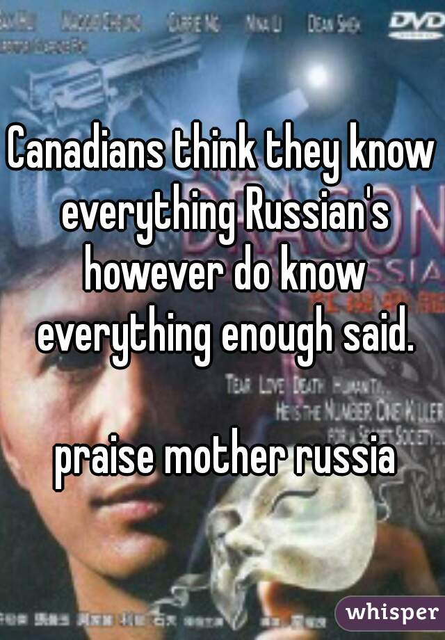 Canadians think they know everything Russian's however do know everything enough said.   praise mother russia