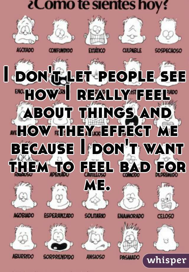 I don't let people see how I really feel about things and how they effect me because I don't want them to feel bad for me.