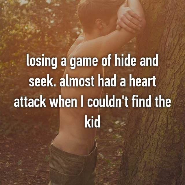 losing a game of hide and seek. almost had a heart attack when I couldn't find the kid