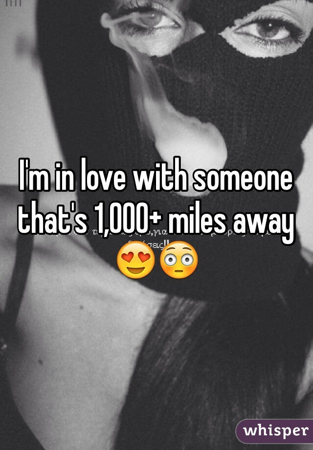 I'm in love with someone that's 1,000+ miles away 😍😳