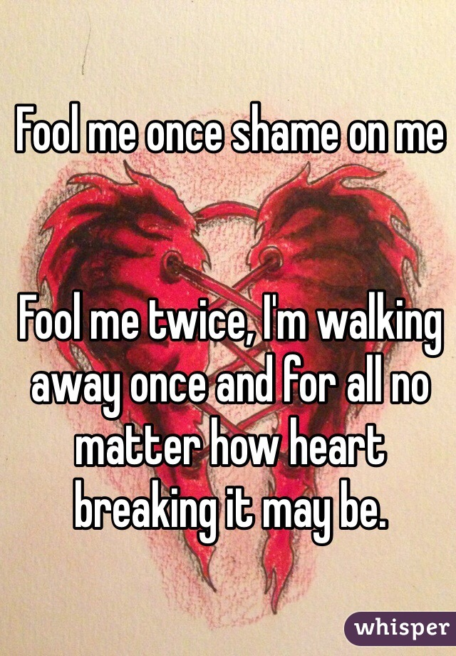 Fool me once shame on me   Fool me twice, I'm walking away once and for all no matter how heart breaking it may be.