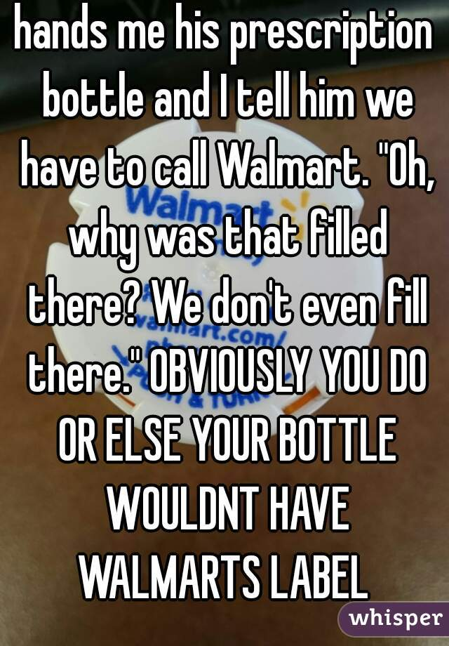 """hands me his prescription bottle and I tell him we have to call Walmart. """"Oh, why was that filled there? We don't even fill there."""" OBVIOUSLY YOU DO OR ELSE YOUR BOTTLE WOULDNT HAVE WALMARTS LABEL"""