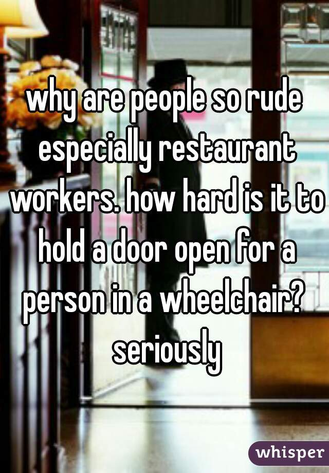 why are people so rude especially restaurant workers. how hard is it to hold a door open for a person in a wheelchair?  seriously