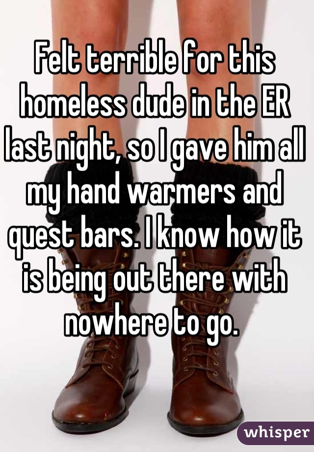Felt terrible for this homeless dude in the ER last night, so I gave him all my hand warmers and quest bars. I know how it is being out there with nowhere to go.