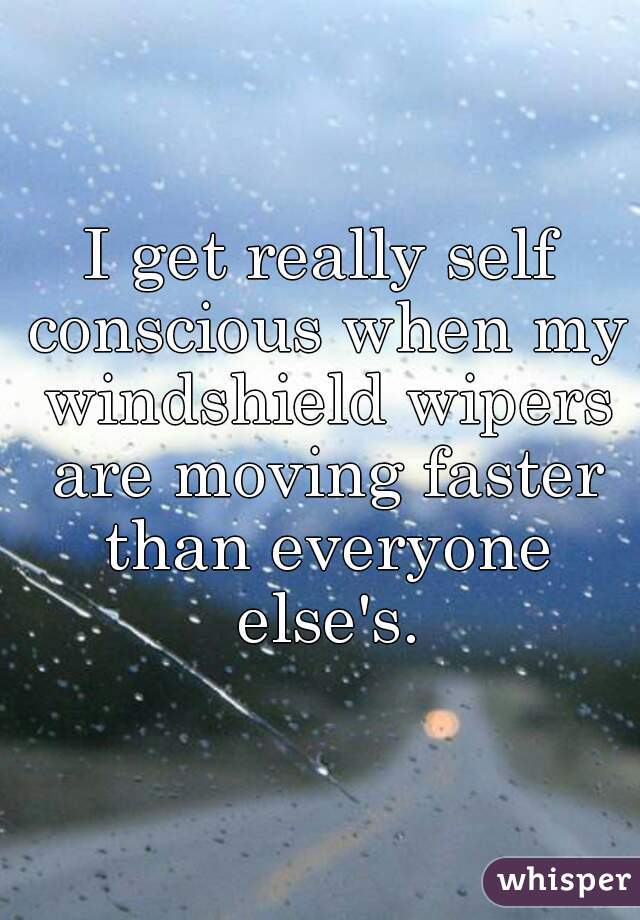 I get really self conscious when my windshield wipers are moving faster than everyone else's.
