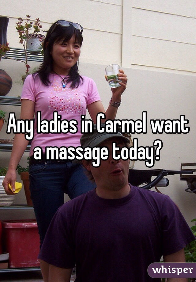 Any ladies in Carmel want a massage today?