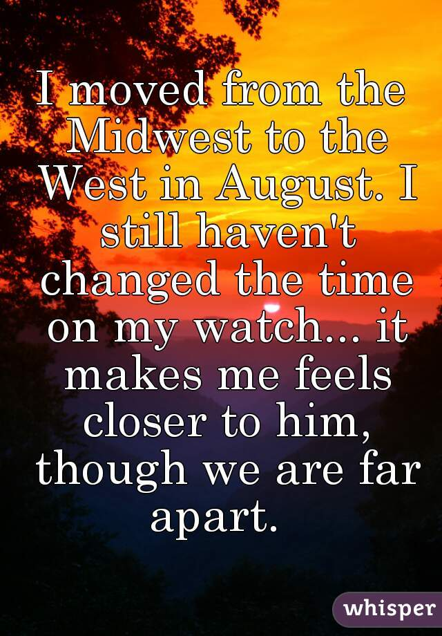 I moved from the Midwest to the West in August. I still haven't changed the time on my watch... it makes me feels closer to him, though we are far apart.