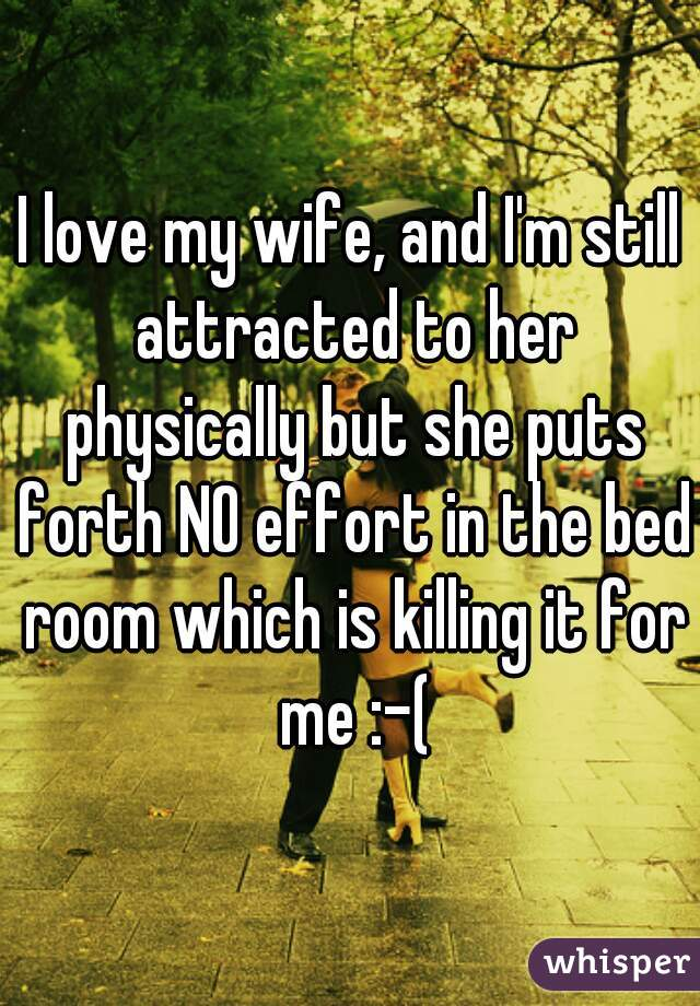 I love my wife, and I'm still attracted to her physically but she puts forth NO effort in the bed room which is killing it for me :-(