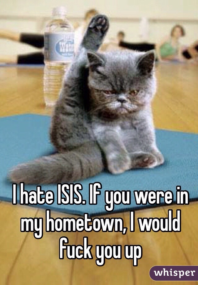 I hate ISIS. If you were in my hometown, I would fuck you up
