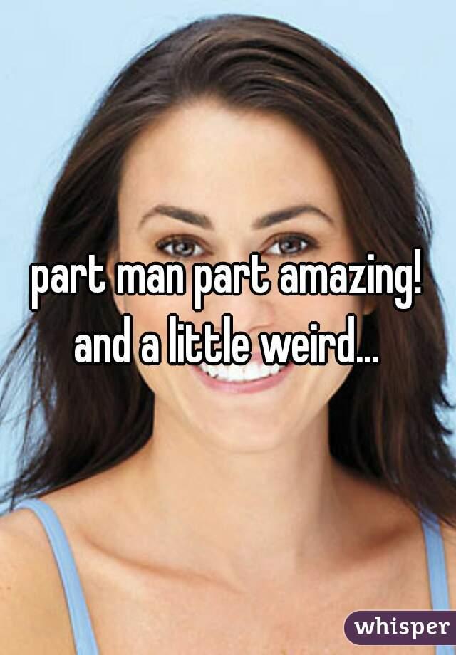 part man part amazing! and a little weird...