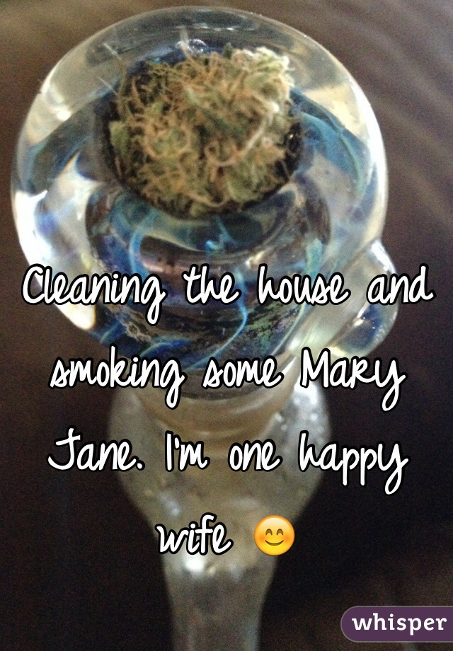Cleaning the house and smoking some Mary Jane. I'm one happy wife 😊