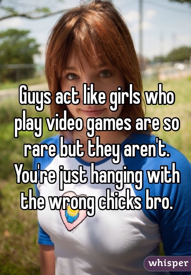 Guys act like girls who play video games are so rare but they aren't. You're just hanging with the wrong chicks bro.
