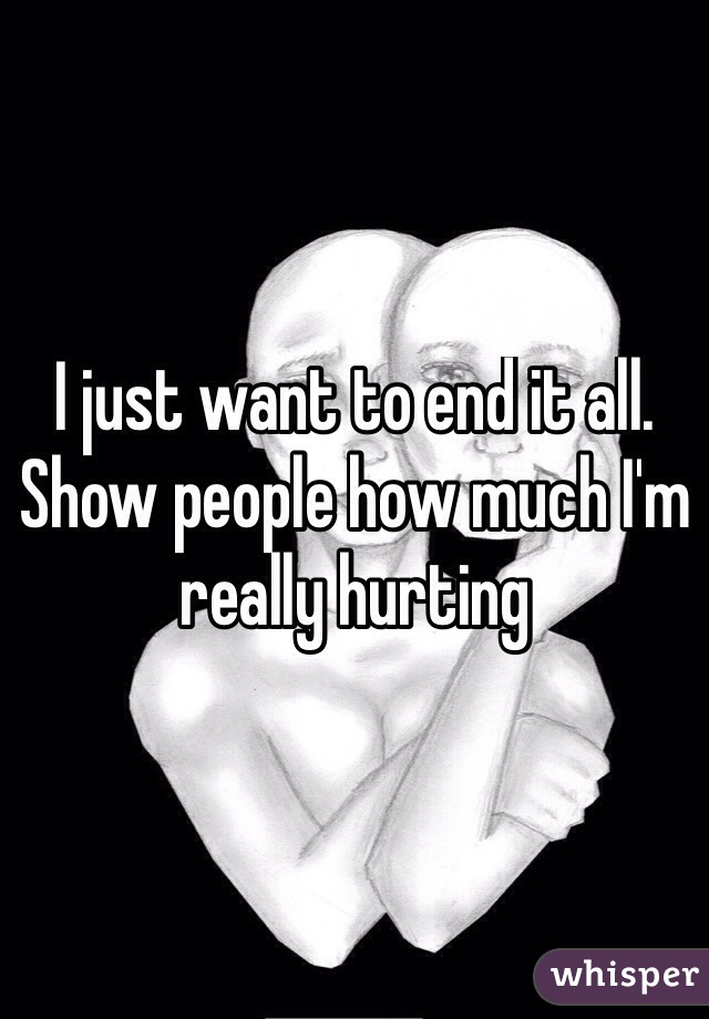 I just want to end it all. Show people how much I'm really hurting