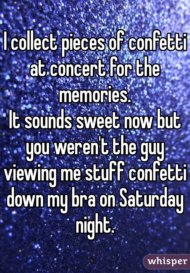 I collect pieces of confetti at concert for the memories. It sounds sweet now but you weren't the guy viewing me stuff confetti down my bra on Saturday night.