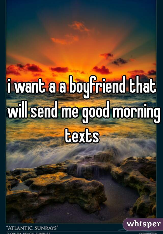 i want a a boyfriend that will send me good morning texts