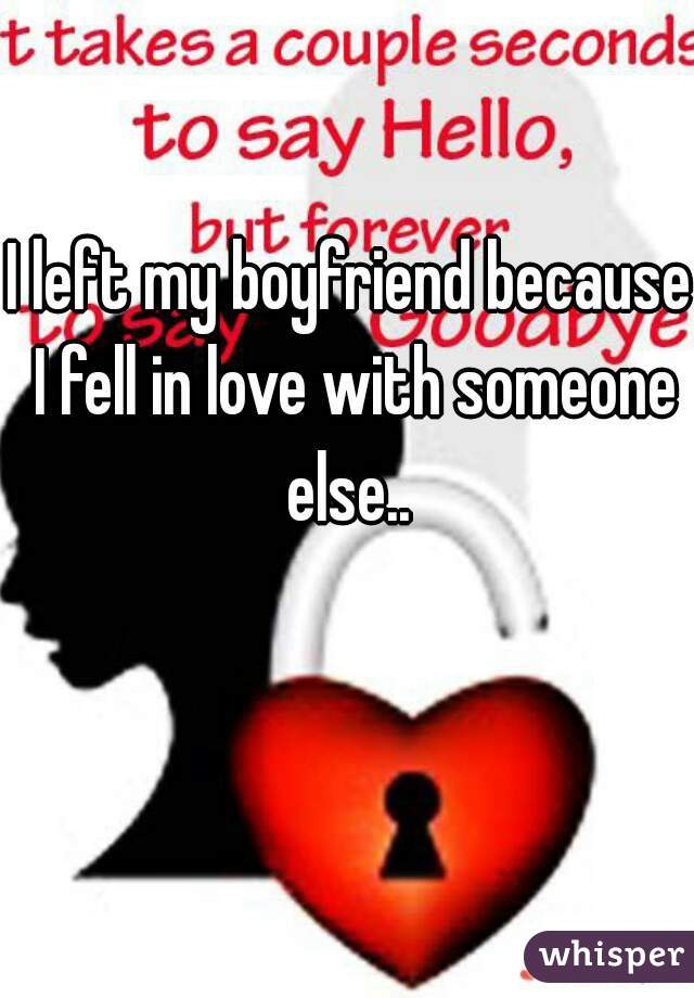 I left my boyfriend because I fell in love with someone else..