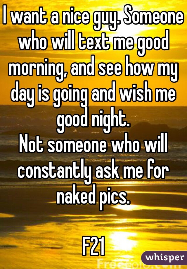 I want a nice guy. Someone who will text me good morning, and see how my day is going and wish me good night.  Not someone who will constantly ask me for naked pics.   F21
