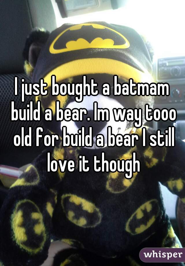 I just bought a batmam build a bear. Im way tooo old for build a bear I still love it though