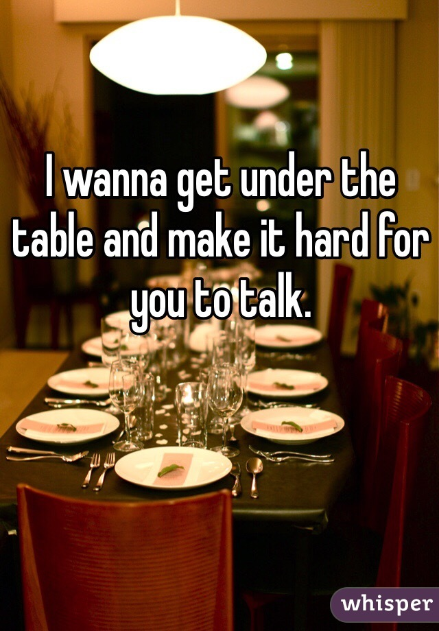I wanna get under the table and make it hard for you to talk.