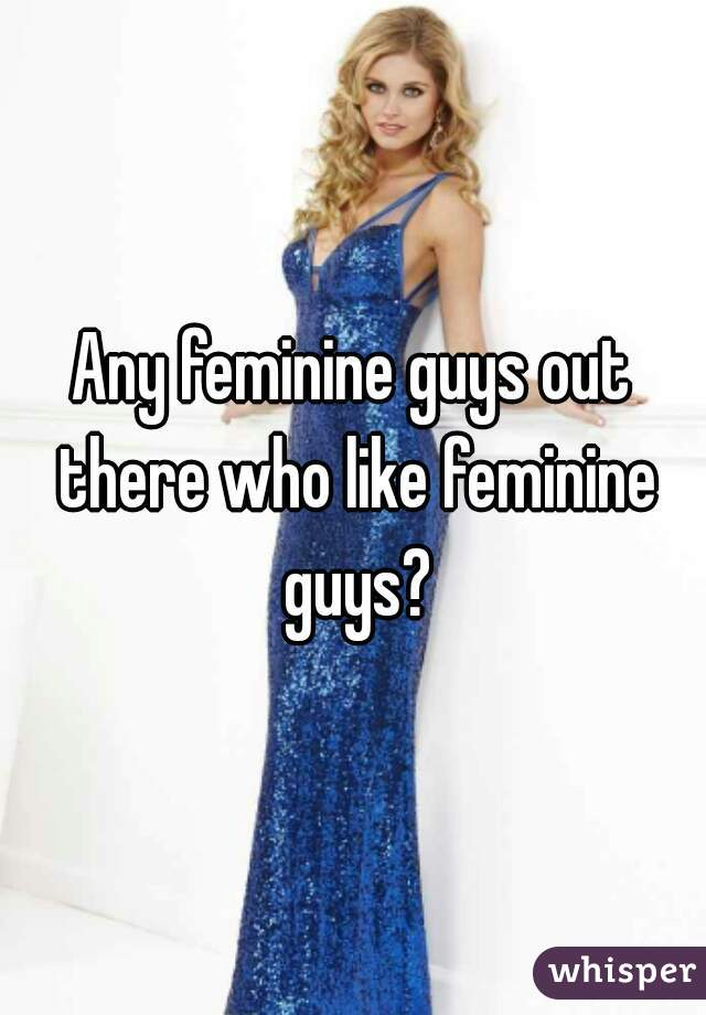 Any feminine guys out there who like feminine guys?
