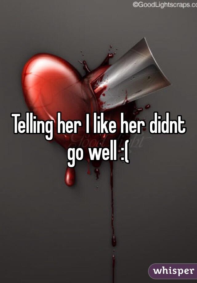 Telling her I like her didnt go well :(