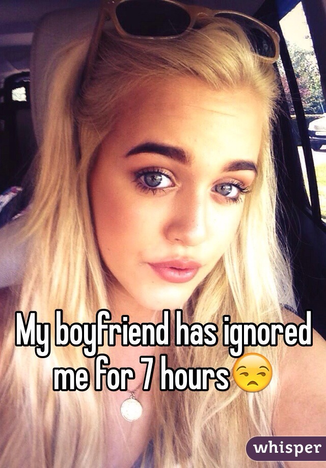 My boyfriend has ignored me for 7 hours😒