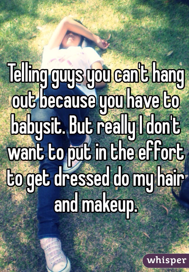 Telling guys you can't hang out because you have to babysit. But really I don't want to put in the effort to get dressed do my hair and makeup.